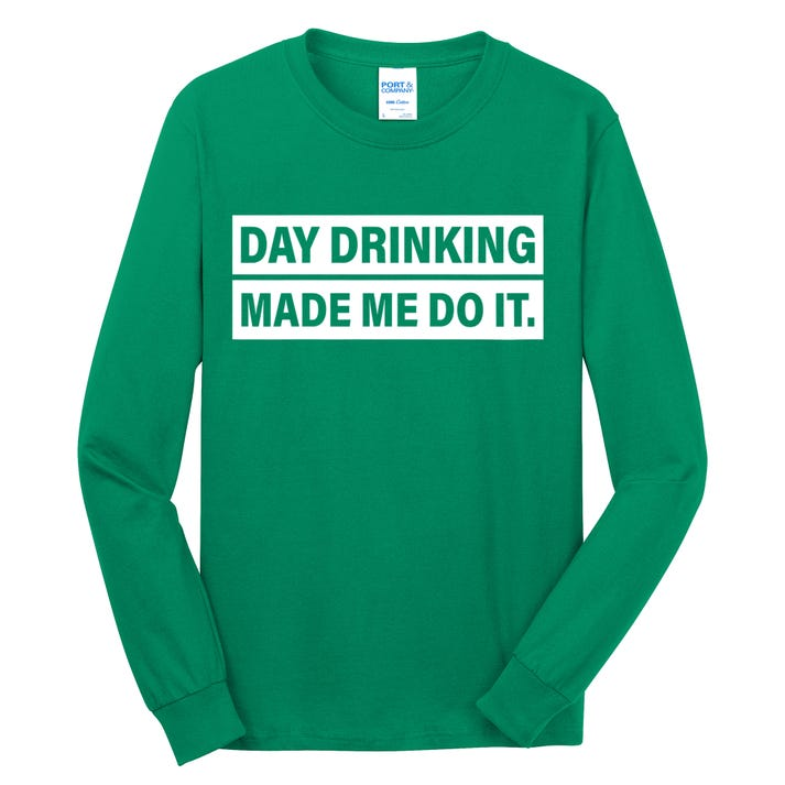 Day Drinking Made Me Do It Funny Drunk Long Sleeve Shirt