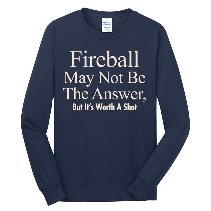 Fireball May Not Be The Answer But It's Worth A Shot Long Sleeve Shirt