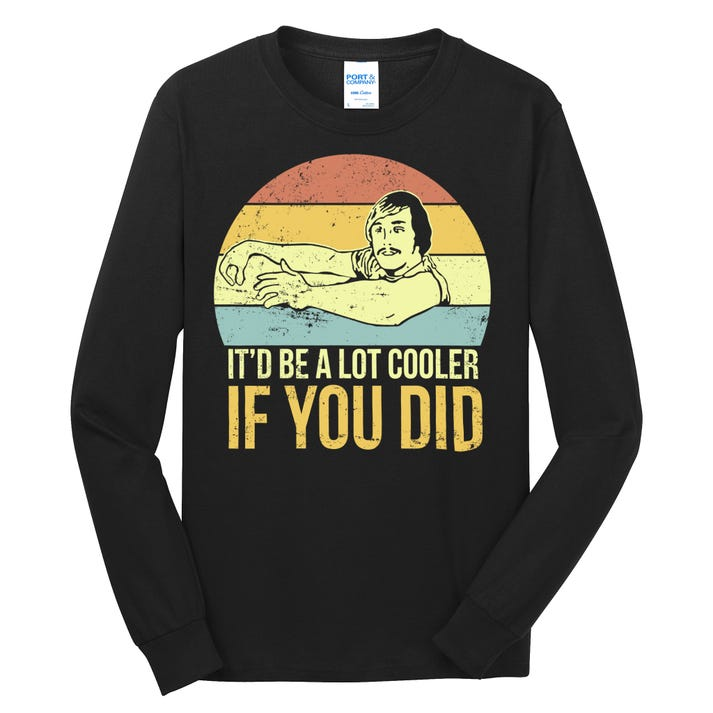 It'd Be A Lot Cooler If You Did Long Sleeve Shirt