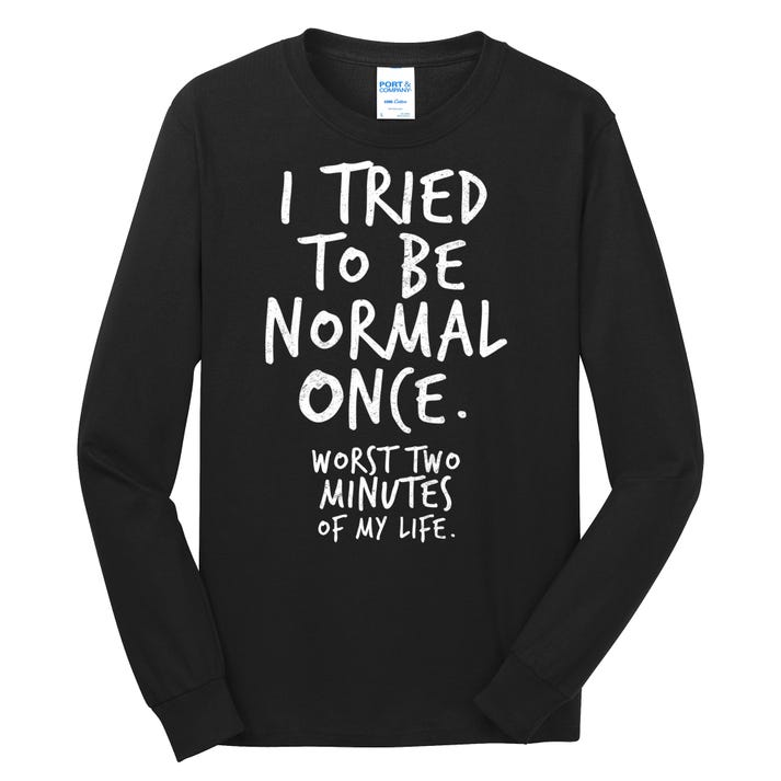 I Tried To Be Normal Once Worst Two Minutes Long Sleeve Shirt