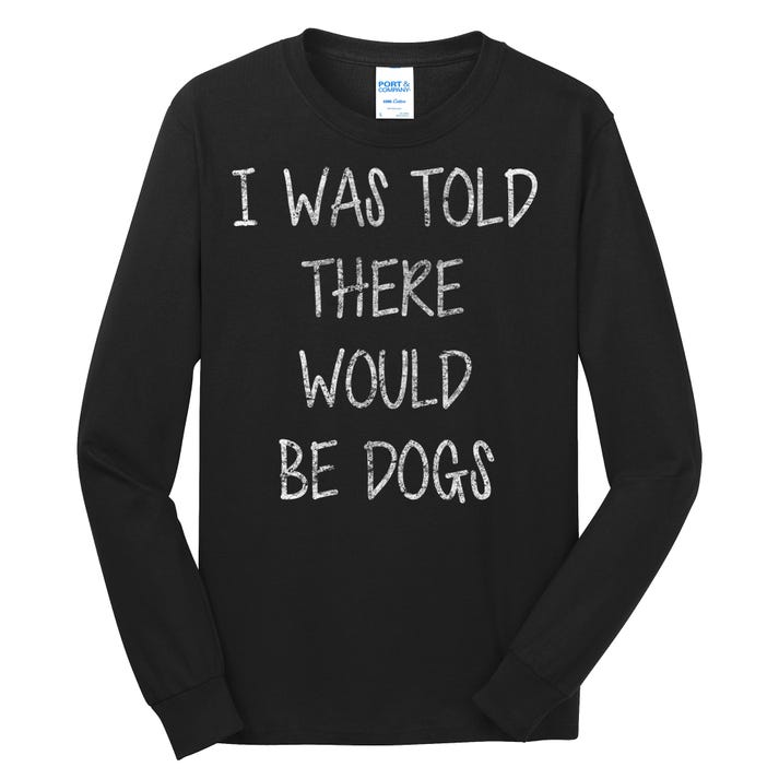 I Was Told There Would Be Dogs Long Sleeve Shirt