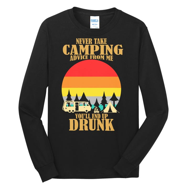 Never Take Camping Advice From Me You'll End Up Drunk Long Sleeve Shirt