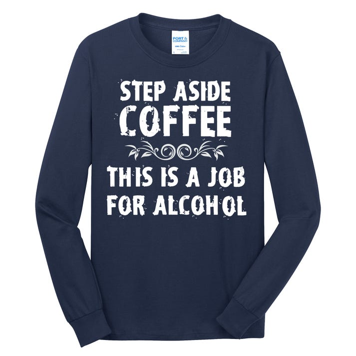 Step Aside Coffee This Is A Job For Alcohol Funny Long Sleeve Shirt