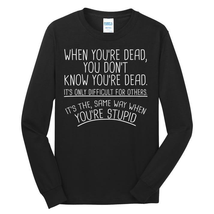 When You're Dead Funny Stupid Saying Long Sleeve Shirt